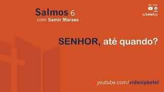 SENHOR, até quando? - Salmo 6   Samir Moraes