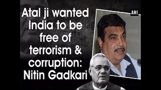Atal ji wanted India to be free of terrorism and corruption: Nitin Gadkari - #ANI News