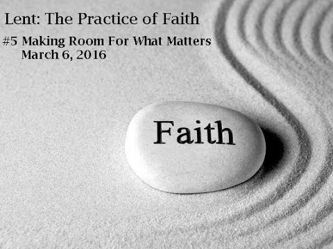 LENT:  THE PRACTICE OF FAITH- Making Room for What Matters 3/6/16