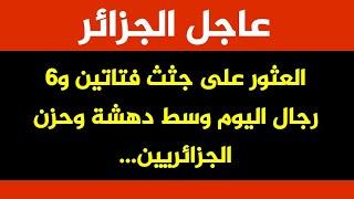 عاجل جدا 🔴 العثور على جتث فتاتين و6 رجال اليوم وسط دهشة الجزائريين...إنا لله وانا اليه راجعون...