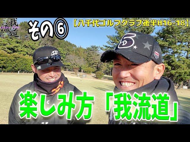 【プロと同じ歩きスルーラウンド⑥】ゴルフを楽しむのが我流道!【八千代ゴルフクラブ後半H16 18】