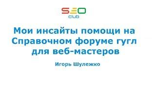 Мои инсайты помощи на Справочном форуме гугл для веб-мастеров - Игорь Шулежко (SEO Club Ukraine)