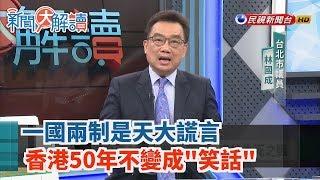 【新聞大解讀 搶先看】一國兩制是天大謊言 香港50年不變成