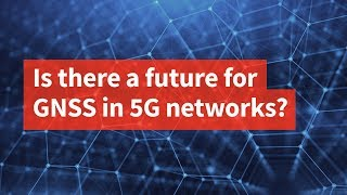 Is There a Future for GNSS in 5G Networks?