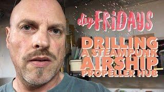 DIY Friday - Drilling holes in a Steampunk Airship Propeller Hub