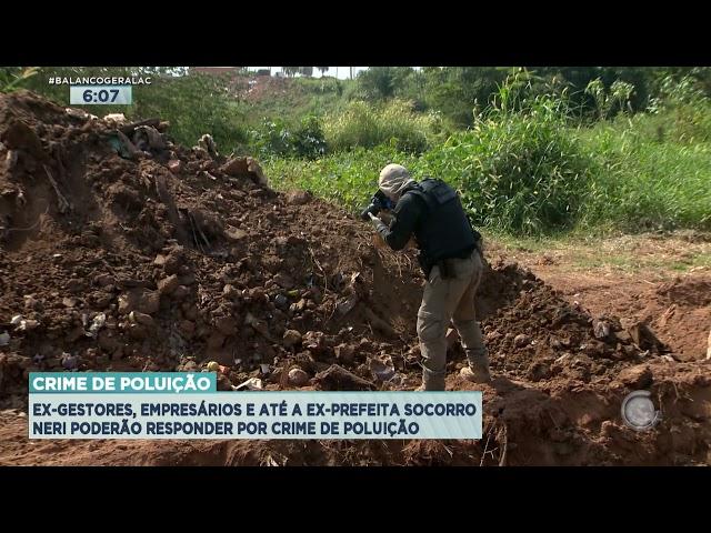 EX-GESTORES, EMPRESÁRIOS E ATÉ A EX-PREFEITA SOCORRO NERI PODERÃO RESPONDER POR CRIME DE POLUIÇÃO