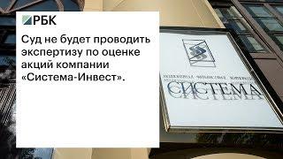 Суд не будет проводить экспертизу по оценке акций компании «Система-Инвест»(, 2017-07-20T14:14:54.000Z)