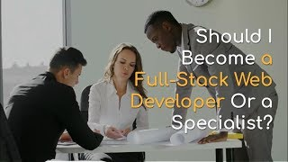 Should I Become a Full Stack Web Developer Or a Specialist