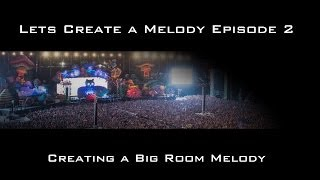 Lets Create A Melody Episode 2 Creating a Big Room Melody