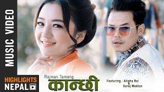 Kanchhi - Rajman Tamang Ft. Alisha Rai & Saroj Moktan | New Nepali Music Video 2018