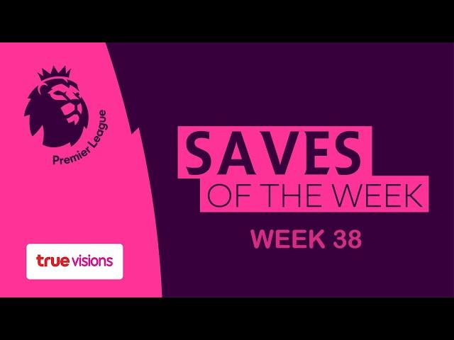 Premierleague Saves of the week Matchday 38 : ลูกเซฟสุดสวยประจำสัปดาห์