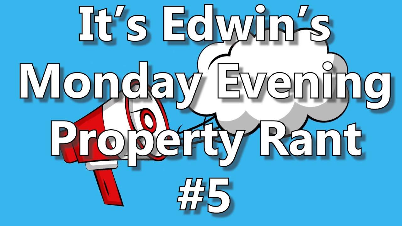 It's Edwin's Monday Evening Property Rant #5