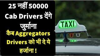 25 नहीं 50000 Cab ड्राइवर्स देंगे जुर्माना , लेकिन कैब Aggregators ड्राइवर्स को भी दे ये हर्जाना ! thumbnail