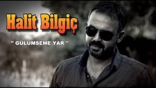 HALİT BİLGİÇ  '' GÜLÜMSEME YAR ''