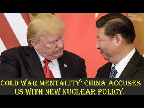 'Cold War mentality' China accuses US with new nuclear policy 2018. ( Must watch to know details )