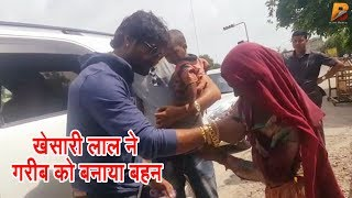 #Khesari_Lal_Yadav ने गरीब औरत को अपनी बहन बनाकर बँधवाई  राखी - Happy#Raksha_Bandhan