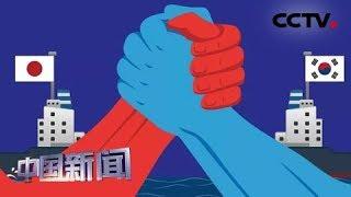 [中国新闻] 从经贸到安全 韩日矛盾愈演愈烈 韩日均无退路可选 | CCTV中文国际