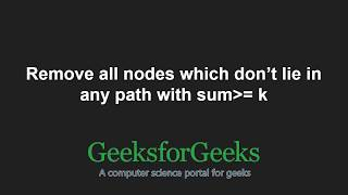 Remove all nodes which don't lie in any path with sum greater than or equal to k | GeeksforGeeks