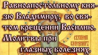 12.Равноапостольному князю Владимиру, во святом крещении Василию. Молитвы при глазных болезнях.