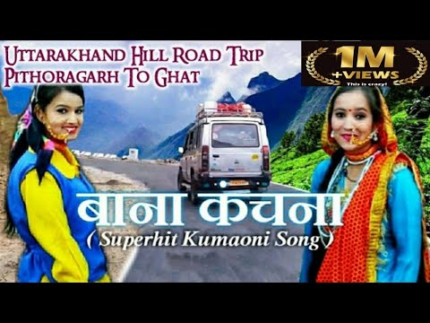 Bana Kanchana  Best Kumaoni Song With Road Trip to Pithoragarh ||  Uttarakhand