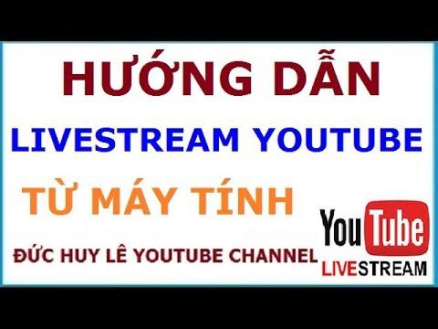Hướng dẫn Livestream - Phát trực tiếp video trên Youtube từ máy tính