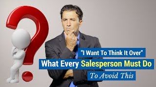 """""""I Want To Think It Over"""" What Every Salesperson Must Do To Avoid This"""
