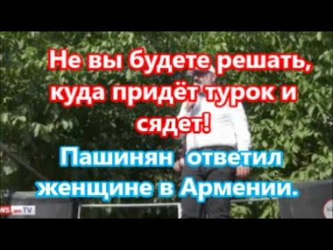 «Не вам решать!»  куда придёт турок и сядет!  Пашинян нагрубил женщине в Армен