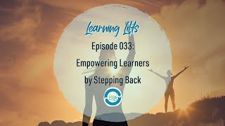 Learning Lifts: Episode 033 – Empowering Learners by Stepping Back