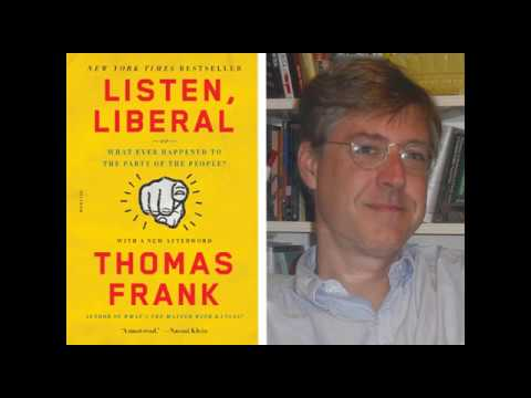 Thomas Frank on Listen, Liberal - Or Whatever Happened to the Party of the People? April 2017