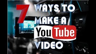 7 Ways to Make A YouTube Video