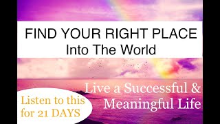 Powerful meditation to find your right place into the world  and live a successful & meaningful life