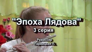"""Фильм """"Эпоха Лядова"""" 3 серия. Жизнь, мечта, воспоминания."""