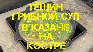 ТЁЩИН ГРИБНОЙ СУП В КАЗАНЕ НА КОСТРЕ