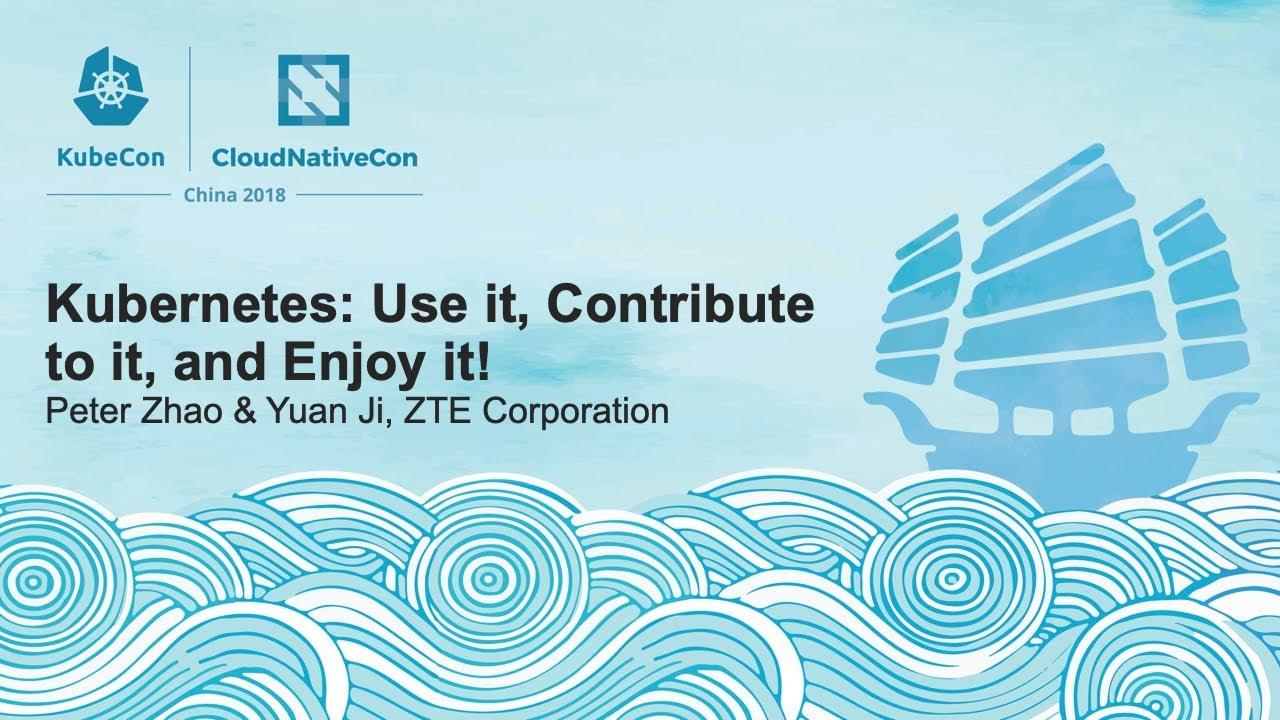 Kubernetes: Use it, Contribute to it, and Enjoy it! - Peter Zhao & Yuan Ji, ZTE Corporation