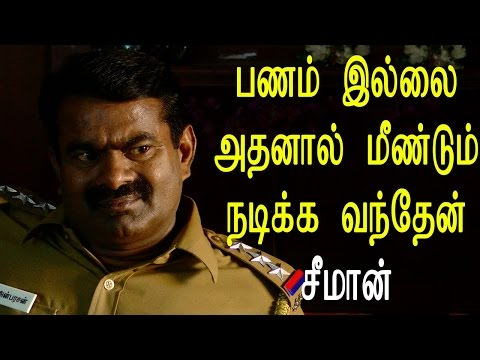 பணம் இல்லை அதனால் மீண்டும் நடிக்க வந்தேன் - சீமான் - Tamil Cinema News Video