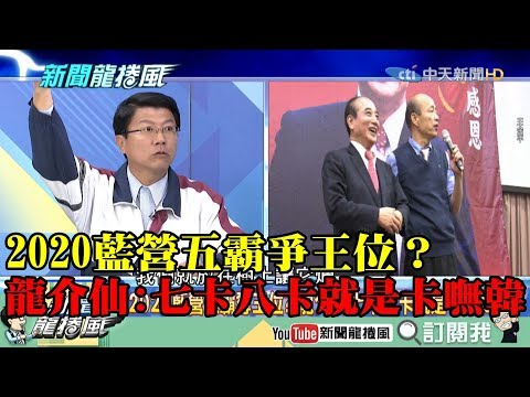 【精彩】藍營五霸算計進出全為總統位? 龍介仙:七卡八卡就是卡嘸韓