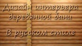 Дизайн интерьера бани в русском стиле.