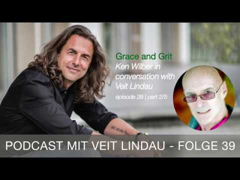 Grace and Grit - Ken Wilber in conversation with Veit Lindau - episode 39 | part 2-5