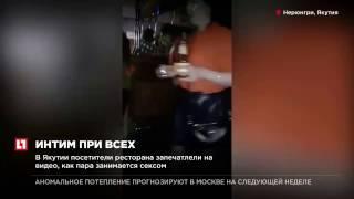 В Якутии посетители ресторана запечатлели на видео, как пара занимается сексом