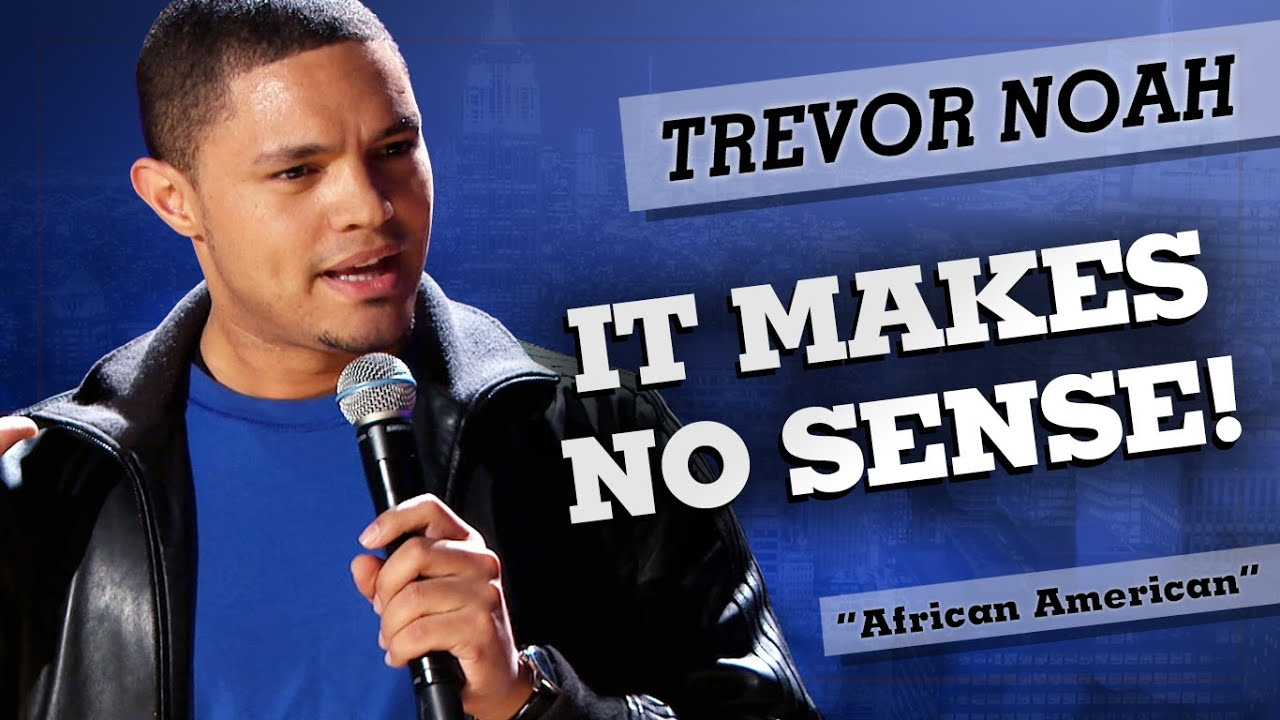 Making Sense Of African American >> It Makes No Sense Trevor Noah African American