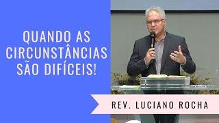 QUANDO AS CIRCUNSTÂNCIAS SÃO DIFÍCEIS! - Rev. Luciano Rocha