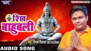 NEW TOP काँवर गीत 2017 - Deepak Dildar - Shiv Bahubali - Hey Shiv Bahubali - Bhojpuri Kanwar Geet
