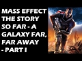 Mass Effect - The Story So Far: A Galaxy Far, Far Away (Part 1)