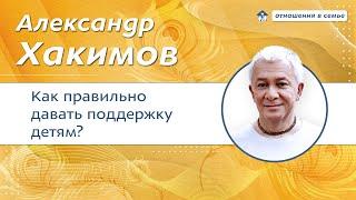 Как правильно поддерживать своих детей Александр Хакимов