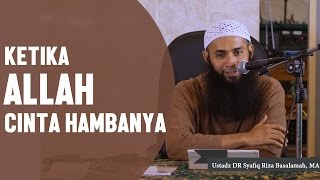 Ketika Allah cinta kepada hambanya, Ustadz DR Syafiq Riza Basalamah, MA