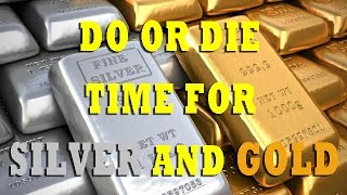 DO OR DIE TIME FOR SILVER AND GOLD