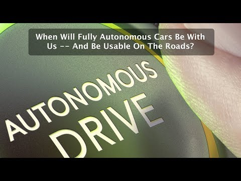 When Will Fully Autonomous Cars Be With Us -- And Be Usable On The Roads?