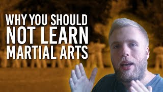 Why You Should NOT Learn Martial Arts