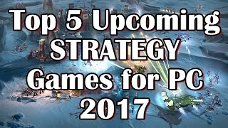 Top 5 Upcoming STRATEGY Games for PC 2017