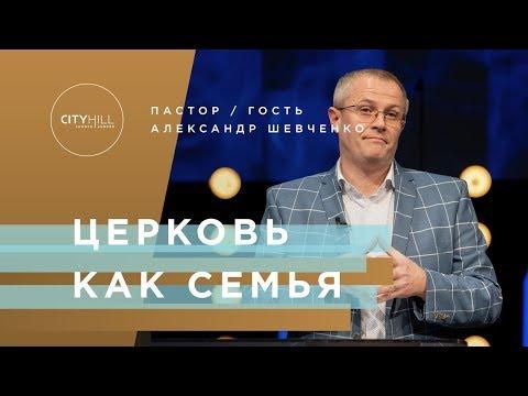 ПАСТОР А. ШЕВЧЕНКО - ЦЕРКОВЬ КАК СЕМЬЯ   Церковь CityHill